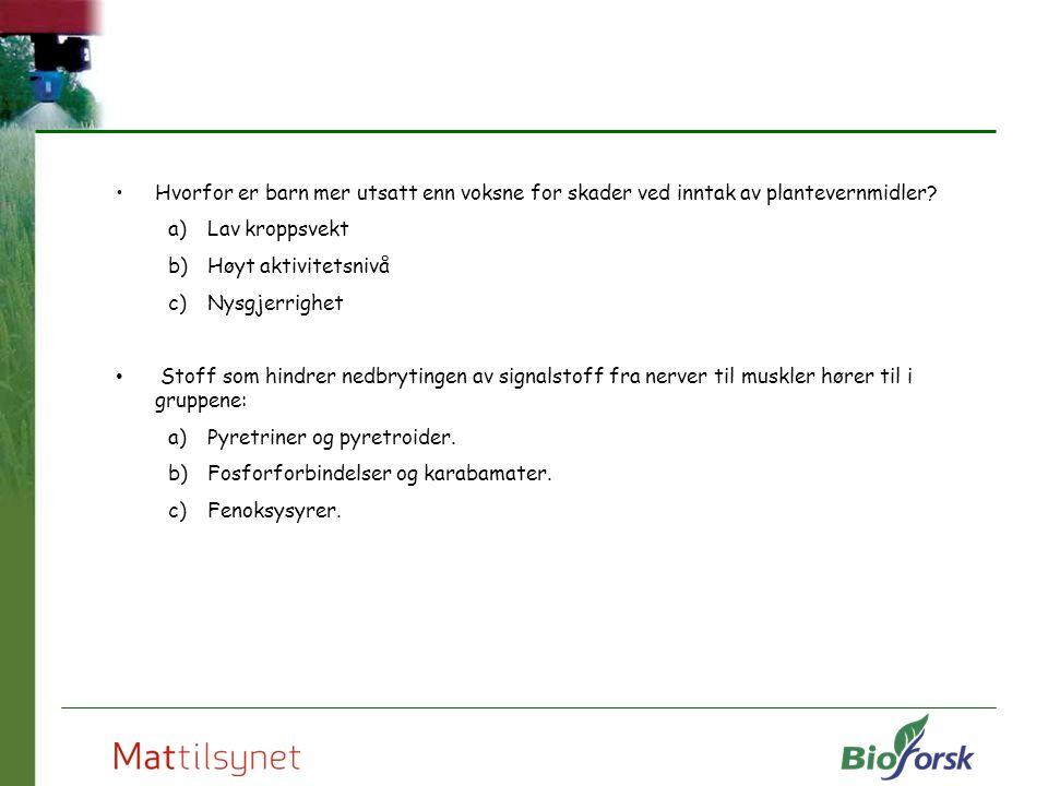 Hvorfor er barn mer utsatt enn voksne for skader ved inntak av plantevernmidler? a)Lav kroppsvekt b)Høyt aktivitetsnivå c)Nysgjerrighet Stoff som hind