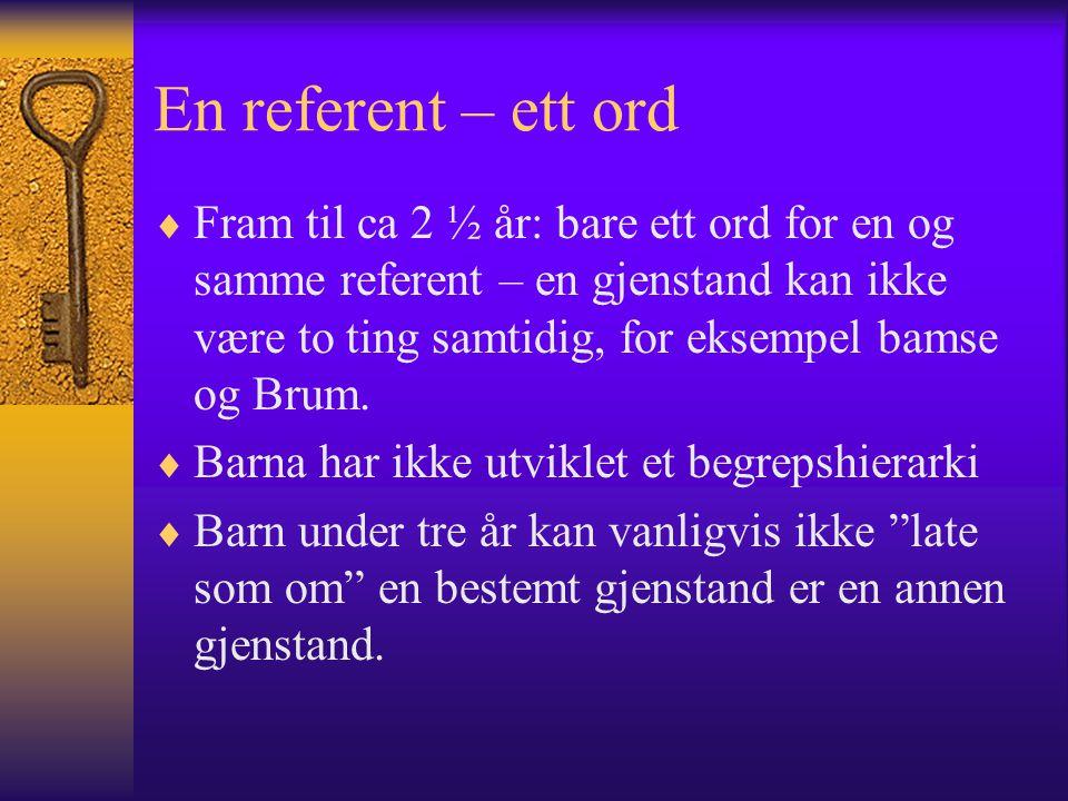 En referent – ett ord  Fram til ca 2 ½ år: bare ett ord for en og samme referent – en gjenstand kan ikke være to ting samtidig, for eksempel bamse og Brum.