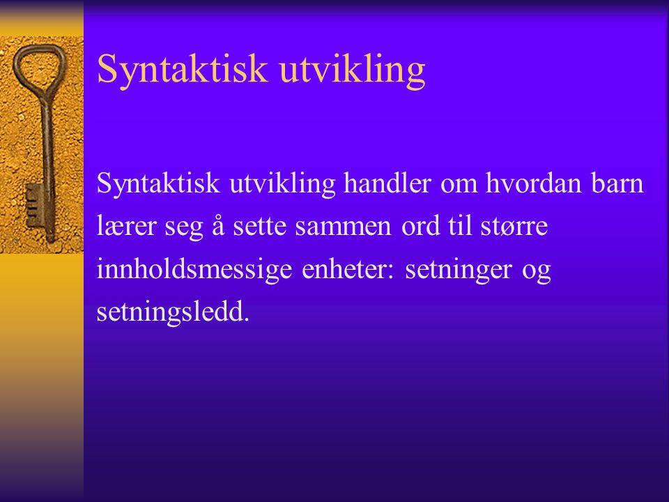 Syntaktisk utvikling Syntaktisk utvikling handler om hvordan barn lærer seg å sette sammen ord til større innholdsmessige enheter: setninger og setningsledd.