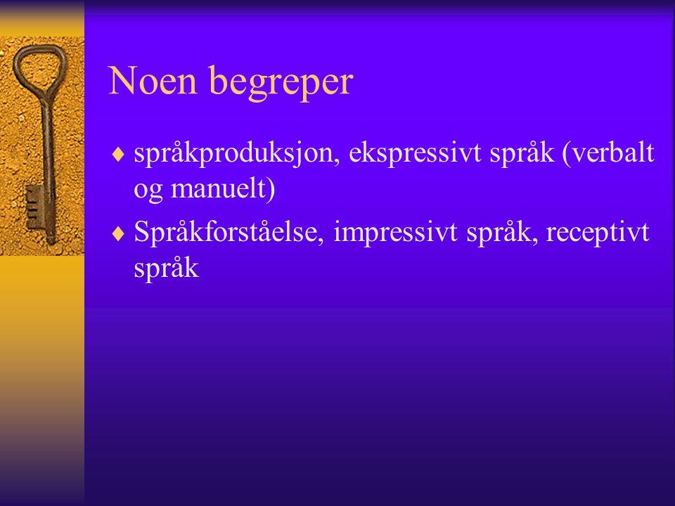 Noen begreper  språkproduksjon, ekspressivt språk (verbalt og manuelt)  Språkforståelse, impressivt språk, receptivt språk