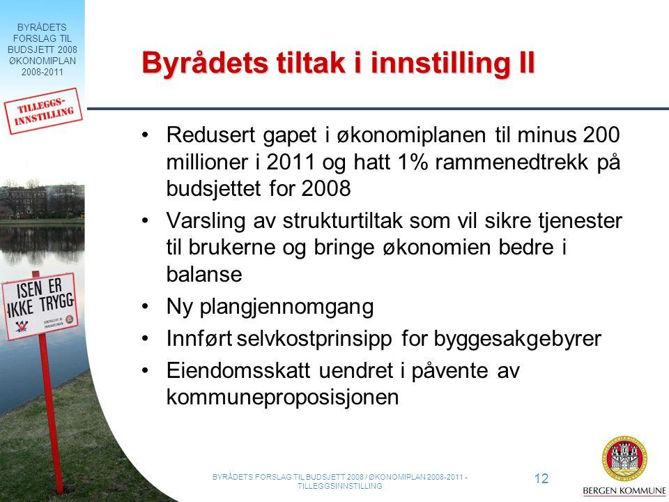 BYRÅDETS FORSLAG TIL BUDSJETT 2008 ØKONOMIPLAN 2008-2011 12 BYRÅDETS FORSLAG TIL BUDSJETT 2008 / ØKONOMIPLAN 2008-2011 - TILLEGGSINNSTILLING Byrådets tiltak i innstilling II Redusert gapet i økonomiplanen til minus 200 millioner i 2011 og hatt 1% rammenedtrekk på budsjettet for 2008 Varsling av strukturtiltak som vil sikre tjenester til brukerne og bringe økonomien bedre i balanse Ny plangjennomgang Innført selvkostprinsipp for byggesakgebyrer Eiendomsskatt uendret i påvente av kommuneproposisjonen