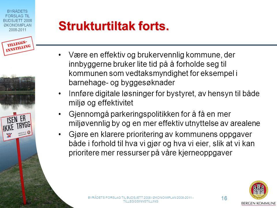 BYRÅDETS FORSLAG TIL BUDSJETT 2008 ØKONOMIPLAN 2008-2011 16 BYRÅDETS FORSLAG TIL BUDSJETT 2008 / ØKONOMIPLAN 2008-2011 - TILLEGGSINNSTILLING Strukturtiltak forts.