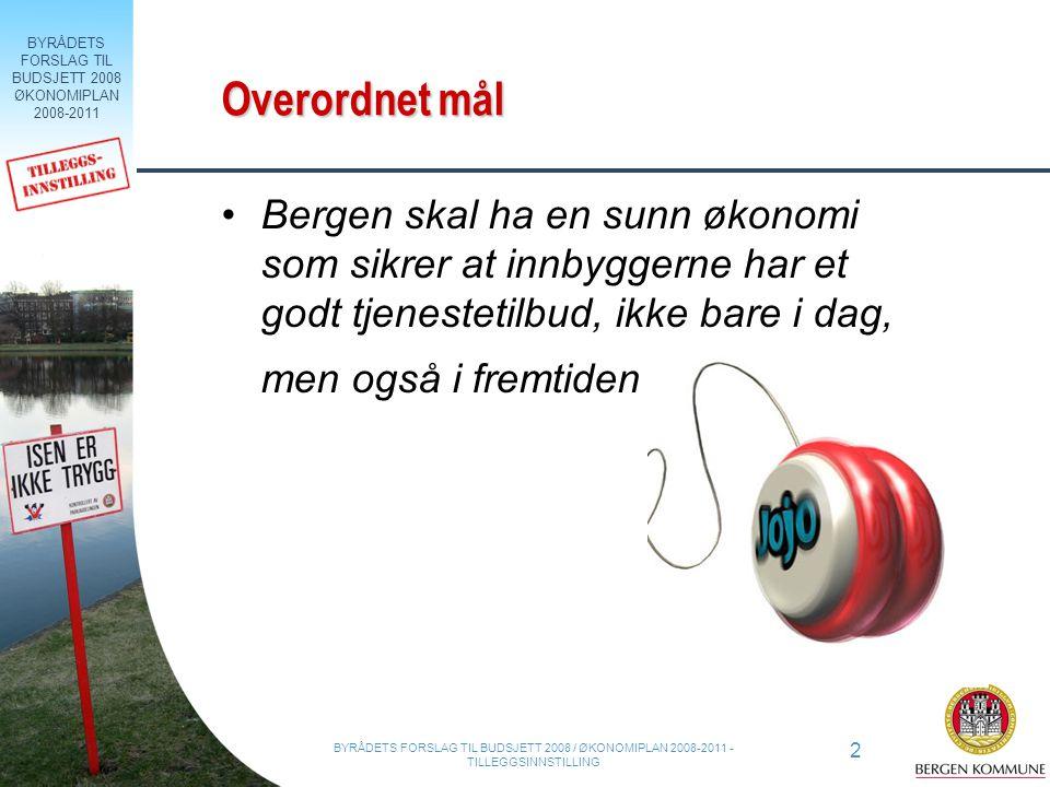 BYRÅDETS FORSLAG TIL BUDSJETT 2008 ØKONOMIPLAN 2008-2011 2 BYRÅDETS FORSLAG TIL BUDSJETT 2008 / ØKONOMIPLAN 2008-2011 - TILLEGGSINNSTILLING Overordnet mål Bergen skal ha en sunn økonomi som sikrer at innbyggerne har et godt tjenestetilbud, ikke bare i dag, men også i fremtiden