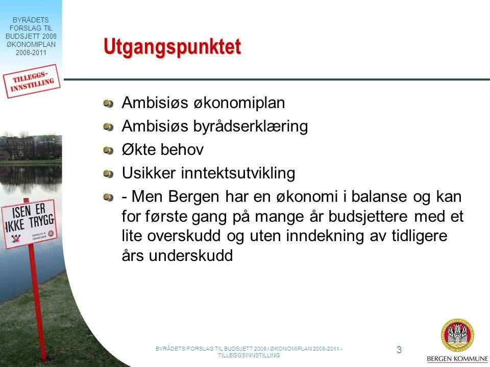 BYRÅDETS FORSLAG TIL BUDSJETT 2008 ØKONOMIPLAN 2008-2011 3 BYRÅDETS FORSLAG TIL BUDSJETT 2008 / ØKONOMIPLAN 2008-2011 - TILLEGGSINNSTILLING Utgangspunktet Ambisiøs økonomiplan Ambisiøs byrådserklæring Økte behov Usikker inntektsutvikling - Men Bergen har en økonomi i balanse og kan for første gang på mange år budsjettere med et lite overskudd og uten inndekning av tidligere års underskudd