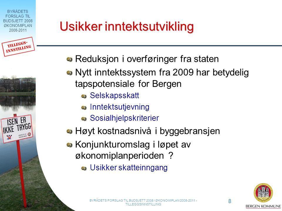 BYRÅDETS FORSLAG TIL BUDSJETT 2008 ØKONOMIPLAN 2008-2011 8 BYRÅDETS FORSLAG TIL BUDSJETT 2008 / ØKONOMIPLAN 2008-2011 - TILLEGGSINNSTILLING Usikker inntektsutvikling Reduksjon i overføringer fra staten Nytt inntektssystem fra 2009 har betydelig tapspotensiale for Bergen Selskapsskatt Inntektsutjevning Sosialhjelpskriterier Høyt kostnadsnivå i byggebransjen Konjunkturomslag i løpet av økonomiplanperioden .