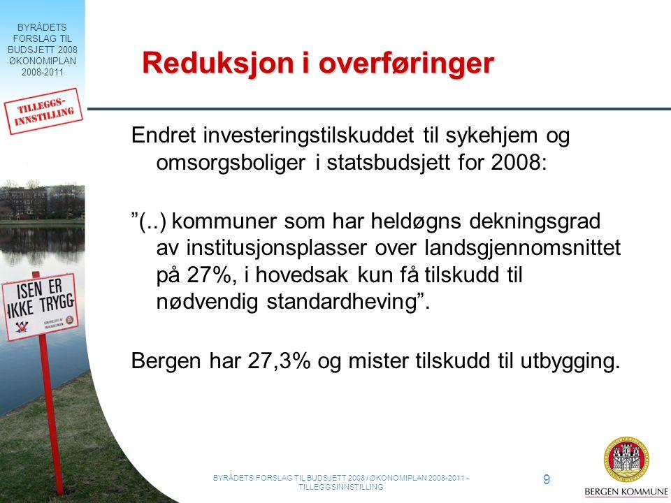 BYRÅDETS FORSLAG TIL BUDSJETT 2008 ØKONOMIPLAN 2008-2011 20 BYRÅDETS FORSLAG TIL BUDSJETT 2008 / ØKONOMIPLAN 2008-2011 - TILLEGGSINNSTILLING Oppsummering Ambisiøse planer som skal komme innbyggerne i Bergen til gode Mer usikker inntektsutvikling Økte behov – særlig innen helse og omsorg Byrådet har satt i gang et langsiktig arbeid for å få mer plass til tjenester og sikre en sunn kommuneøkonomi