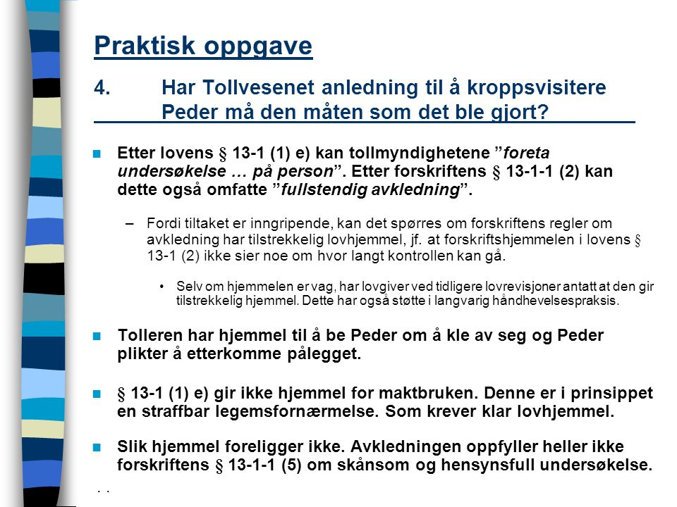 Praktisk oppgave 4.Har Tollvesenet anledning til å kroppsvisitere Peder må den måten som det ble gjort? Etter lovens § 13-1 (1) e) kan tollmyndigheten