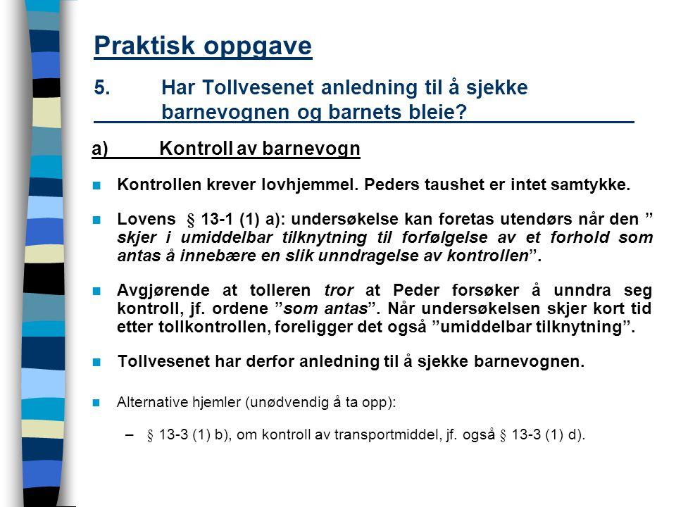 Praktisk oppgave 5.Har Tollvesenet anledning til å sjekke barnevognen og barnets bleie? a)Kontroll av barnevogn Kontrollen krever lovhjemmel. Peders t