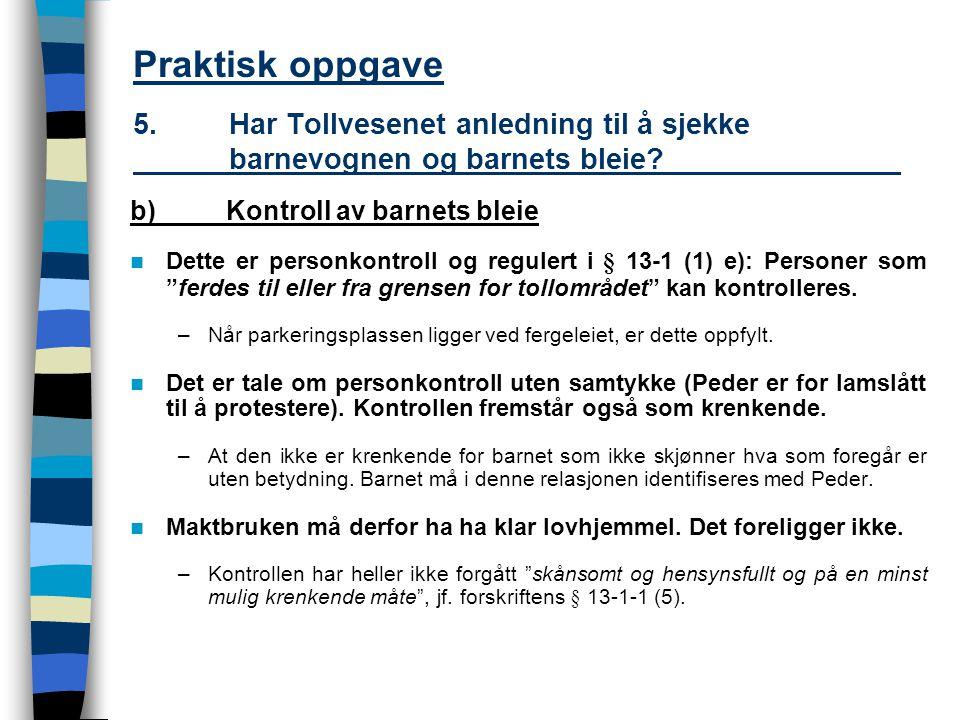Praktisk oppgave 5.Har Tollvesenet anledning til å sjekke barnevognen og barnets bleie? b)Kontroll av barnets bleie Dette er personkontroll og reguler