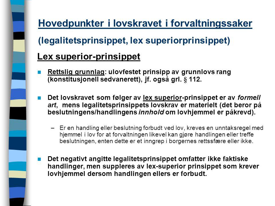 Hovedpunkter i lovskravet i forvaltningssaker (legalitetsprinsippet, lex superiorprinsippet) Lex superior-prinsippet Rettslig grunnlag: ulovfestet prinsipp av grunnlovs rang (konstitusjonell sedvanerett), jf.