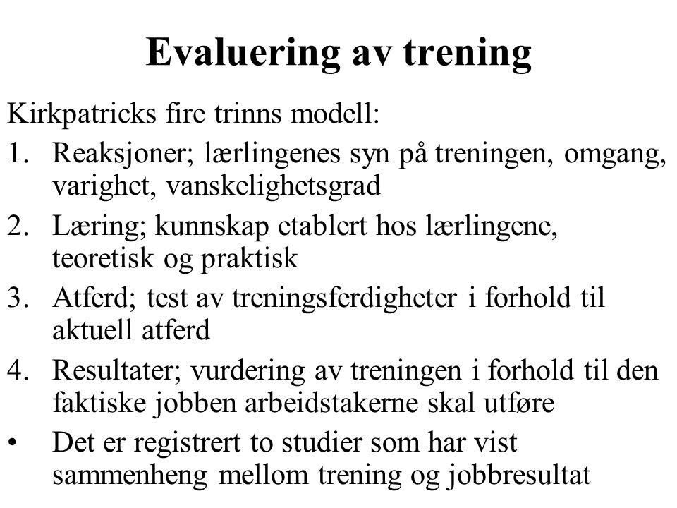 Evaluering av trening Kirkpatricks fire trinns modell: 1.Reaksjoner; lærlingenes syn på treningen, omgang, varighet, vanskelighetsgrad 2.Læring; kunnskap etablert hos lærlingene, teoretisk og praktisk 3.Atferd; test av treningsferdigheter i forhold til aktuell atferd 4.Resultater; vurdering av treningen i forhold til den faktiske jobben arbeidstakerne skal utføre Det er registrert to studier som har vist sammenheng mellom trening og jobbresultat
