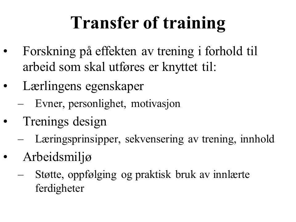Transfer of training Forskning på effekten av trening i forhold til arbeid som skal utføres er knyttet til: Lærlingens egenskaper –Evner, personlighet, motivasjon Trenings design –Læringsprinsipper, sekvensering av trening, innhold Arbeidsmiljø –Støtte, oppfølging og praktisk bruk av innlærte ferdigheter