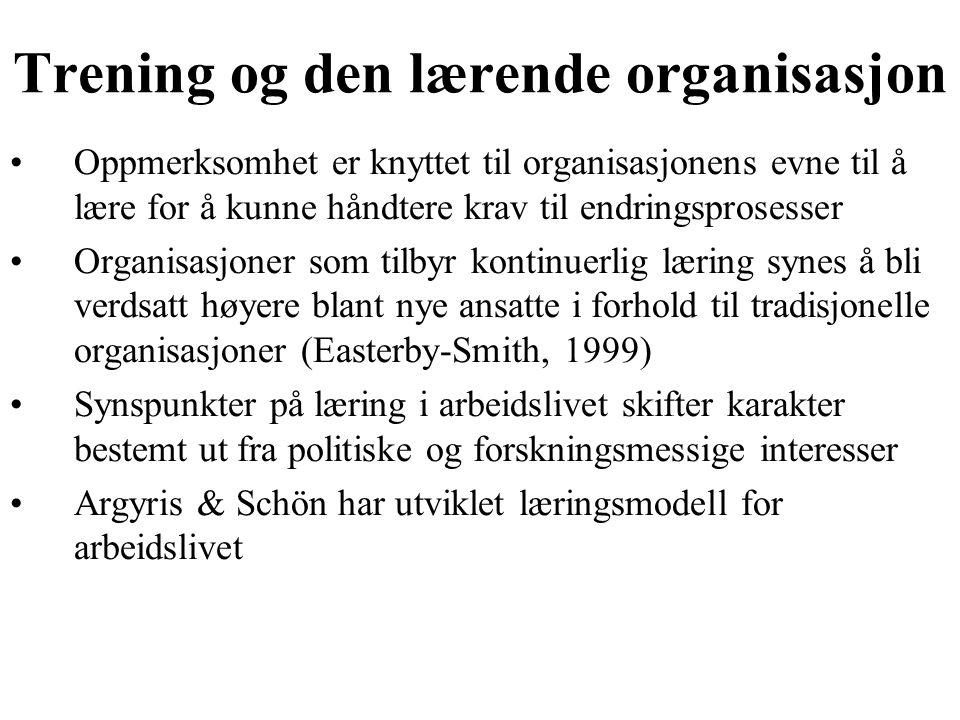 Trening og den lærende organisasjon Oppmerksomhet er knyttet til organisasjonens evne til å lære for å kunne håndtere krav til endringsprosesser Organisasjoner som tilbyr kontinuerlig læring synes å bli verdsatt høyere blant nye ansatte i forhold til tradisjonelle organisasjoner (Easterby-Smith, 1999) Synspunkter på læring i arbeidslivet skifter karakter bestemt ut fra politiske og forskningsmessige interesser Argyris & Schön har utviklet læringsmodell for arbeidslivet