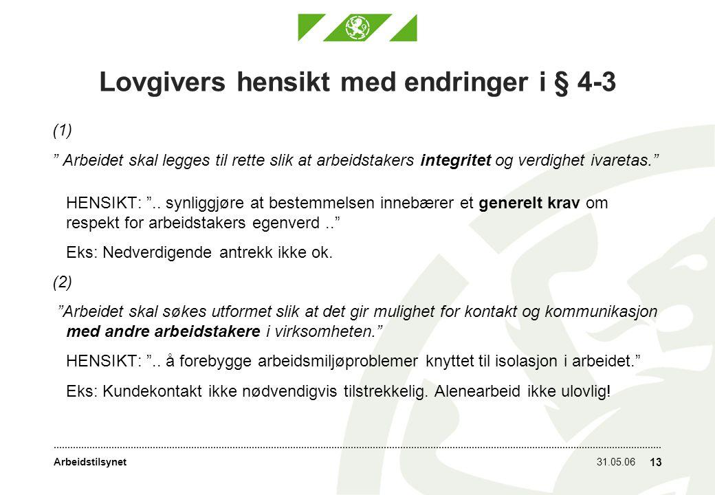 Arbeidstilsynet31.05.06 13 Lovgivers hensikt med endringer i § 4-3 (1) Arbeidet skal legges til rette slik at arbeidstakers integritet og verdighet ivaretas. HENSIKT: ..