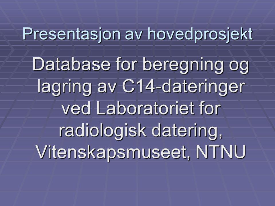 Presentasjon av hovedprosjekt Database for beregning og lagring av C14-dateringer ved Laboratoriet for radiologisk datering, Vitenskapsmuseet, NTNU