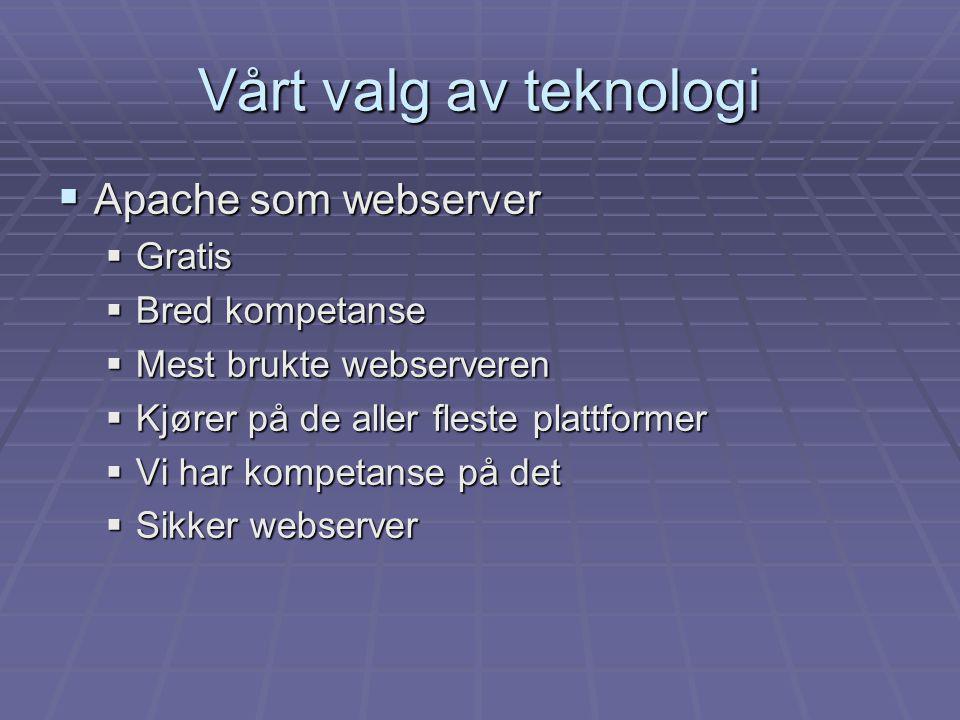  Apache som webserver  Gratis  Bred kompetanse  Mest brukte webserveren  Kjører på de aller fleste plattformer  Vi har kompetanse på det  Sikker webserver Vårt valg av teknologi