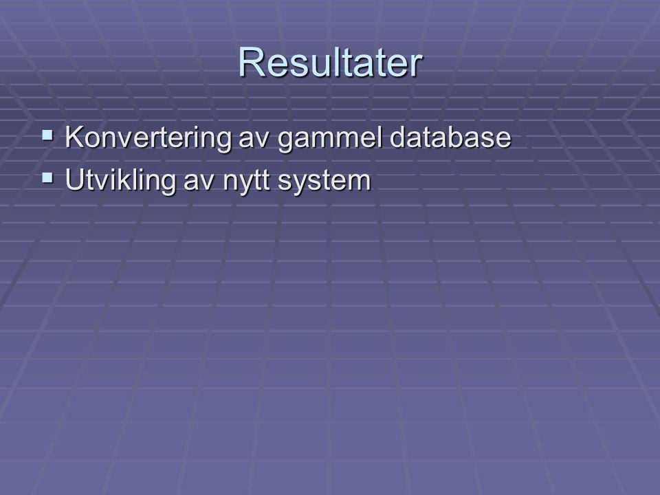 Resultater  Konvertering av gammel database  Utvikling av nytt system