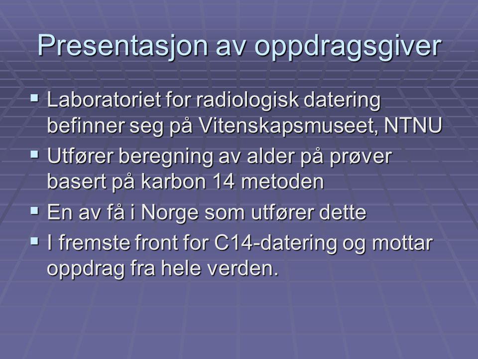 Presentasjon av oppdragsgiver  Laboratoriet for radiologisk datering befinner seg på Vitenskapsmuseet, NTNU  Utfører beregning av alder på prøver basert på karbon 14 metoden  En av få i Norge som utfører dette  I fremste front for C14-datering og mottar oppdrag fra hele verden.