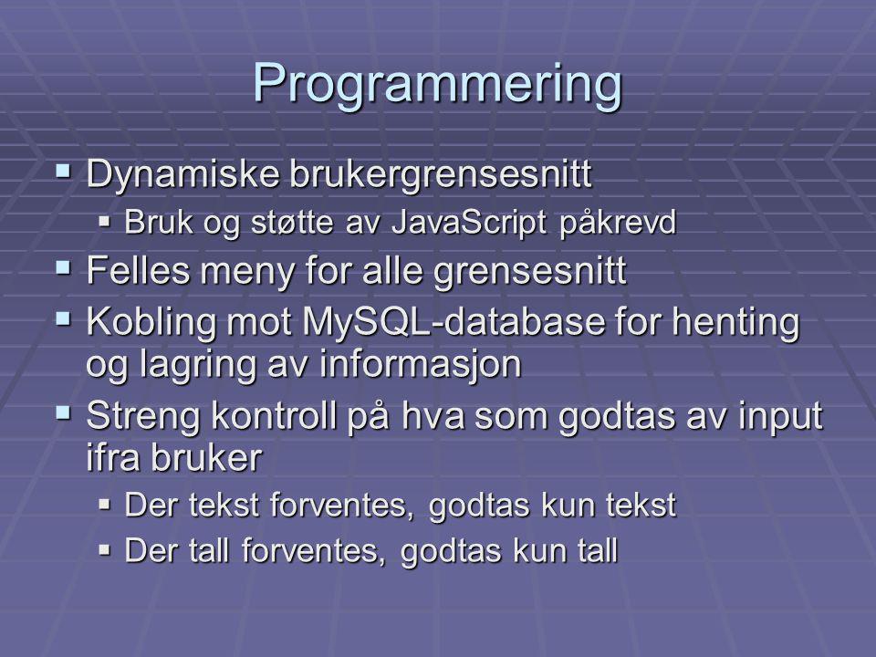  Dynamiske brukergrensesnitt  Bruk og støtte av JavaScript påkrevd  Felles meny for alle grensesnitt  Kobling mot MySQL-database for henting og lagring av informasjon  Streng kontroll på hva som godtas av input ifra bruker  Der tekst forventes, godtas kun tekst  Der tall forventes, godtas kun tall Programmering