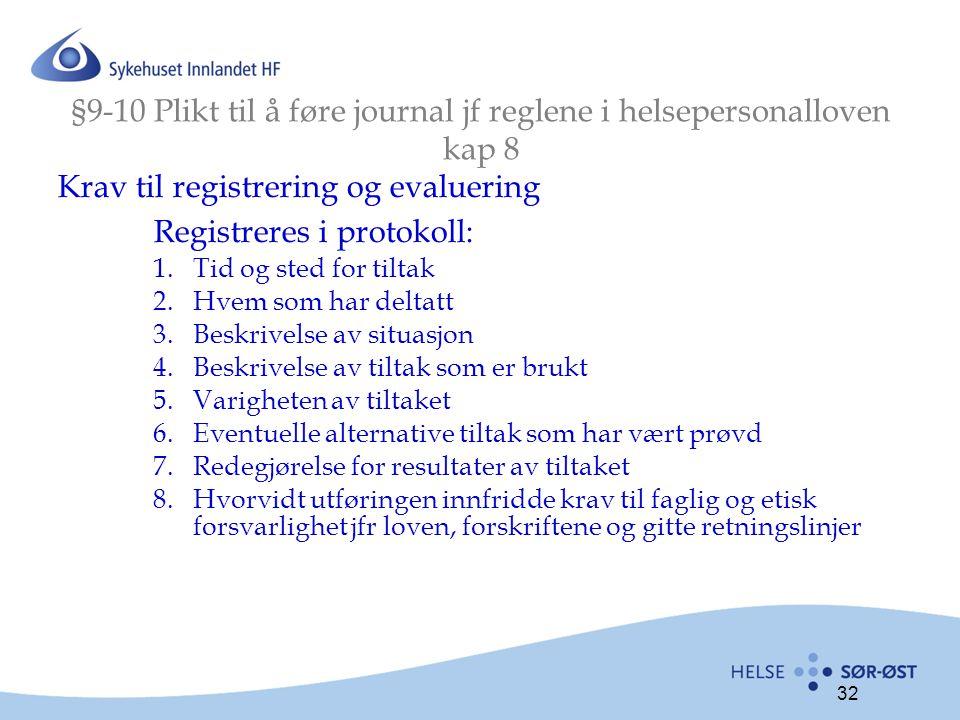 32 §9-10 Plikt til å føre journal jf reglene i helsepersonalloven kap 8 Krav til registrering og evaluering Registreres i protokoll: 1.Tid og sted for tiltak 2.Hvem som har deltatt 3.Beskrivelse av situasjon 4.Beskrivelse av tiltak som er brukt 5.Varigheten av tiltaket 6.Eventuelle alternative tiltak som har vært prøvd 7.Redegjørelse for resultater av tiltaket 8.Hvorvidt utføringen innfridde krav til faglig og etisk forsvarlighet jfr loven, forskriftene og gitte retningslinjer