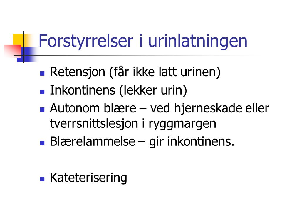 Forstyrrelser i urinlatningen Retensjon (får ikke latt urinen) Inkontinens (lekker urin) Autonom blære – ved hjerneskade eller tverrsnittslesjon i ryg