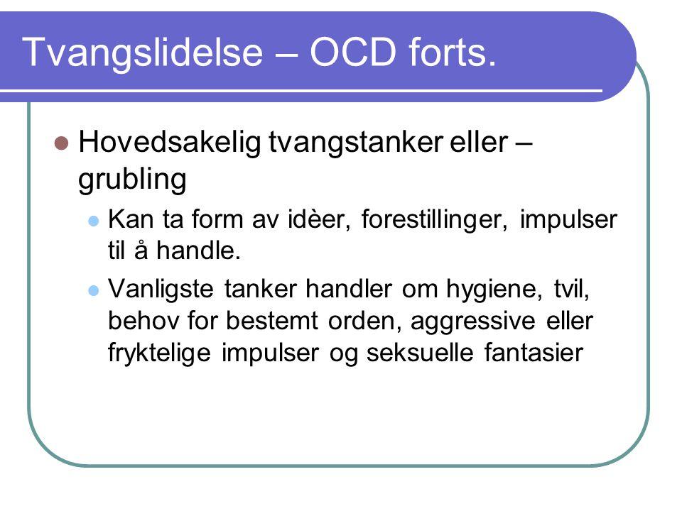 Tvangslidelse – OCD forts. Hovedsakelig tvangstanker eller – grubling Kan ta form av idèer, forestillinger, impulser til å handle. Vanligste tanker ha