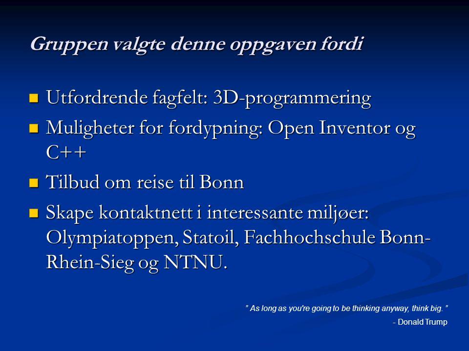 Gruppen valgte denne oppgaven fordi Utfordrende fagfelt: 3D-programmering Utfordrende fagfelt: 3D-programmering Muligheter for fordypning: Open Inventor og C++ Muligheter for fordypning: Open Inventor og C++ Tilbud om reise til Bonn Tilbud om reise til Bonn Skape kontaktnett i interessante miljøer: Olympiatoppen, Statoil, Fachhochschule Bonn- Rhein-Sieg og NTNU.