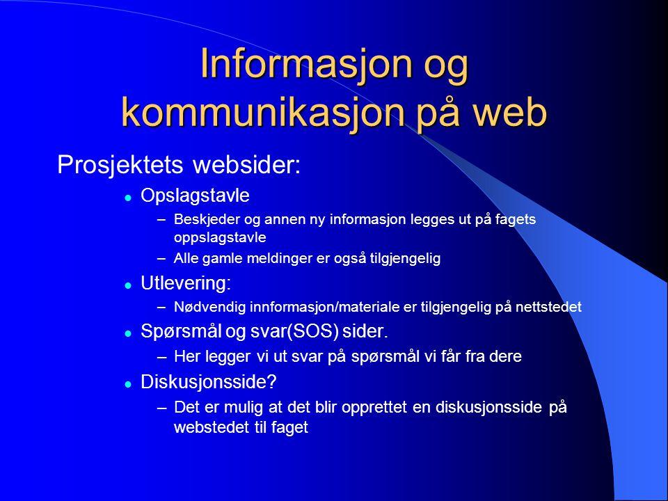 Informasjon og kommunikasjon på web Prosjektets websider: Opslagstavle –Beskjeder og annen ny informasjon legges ut på fagets oppslagstavle –Alle gamle meldinger er også tilgjengelig Utlevering: –Nødvendig innformasjon/materiale er tilgjengelig på nettstedet Spørsmål og svar(SOS) sider.