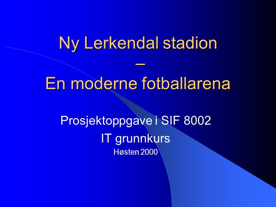 Ny Lerkendal stadion – En moderne fotballarena Prosjektoppgave i SIF 8002 IT grunnkurs Høsten 2000