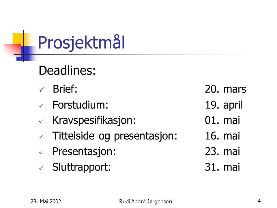 23.Mai 2002Rudi Andrè Jørgensen4 Prosjektmål Deadlines: Brief:20.