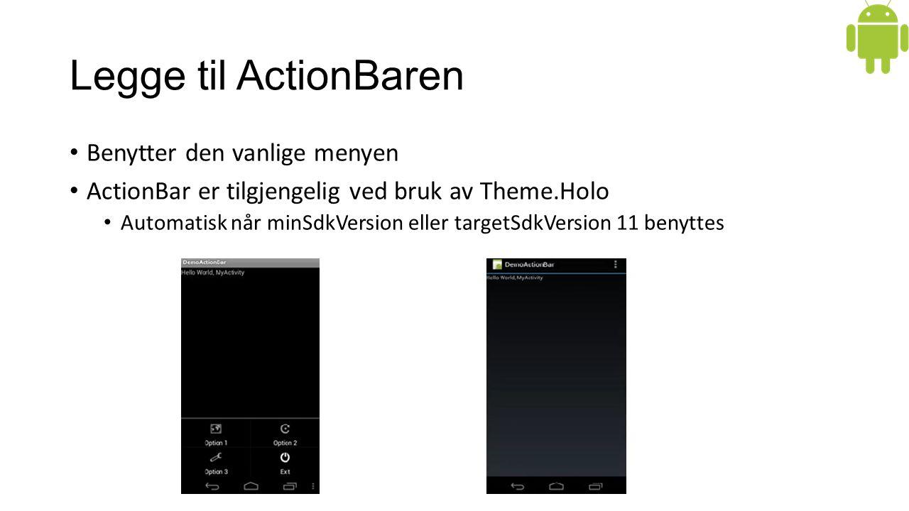 Legge til ActionBaren Benytter den vanlige menyen ActionBar er tilgjengelig ved bruk av Theme.Holo Automatisk når minSdkVersion eller targetSdkVersion