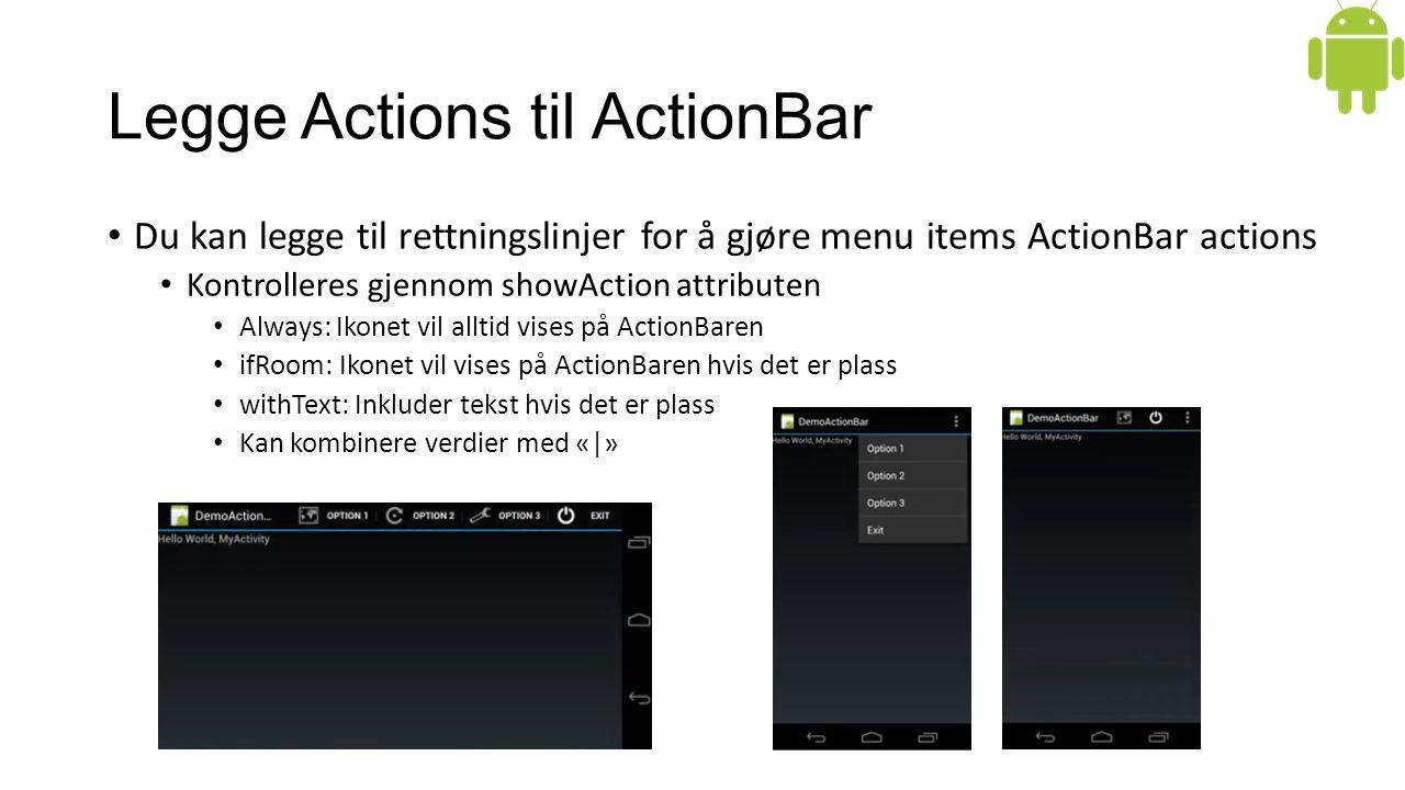 Legge Actions til ActionBar Du kan legge til rettningslinjer for å gjøre menu items ActionBar actions Kontrolleres gjennom showAction attributen Always: Ikonet vil alltid vises på ActionBaren ifRoom: Ikonet vil vises på ActionBaren hvis det er plass withText: Inkluder tekst hvis det er plass Kan kombinere verdier med «|»