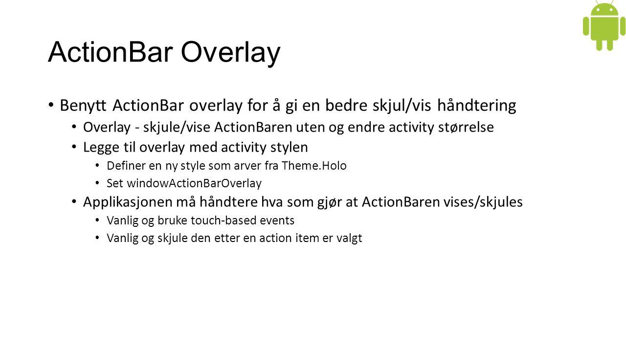 ActionBar Overlay Benytt ActionBar overlay for å gi en bedre skjul/vis håndtering Overlay - skjule/vise ActionBaren uten og endre activity størrelse Legge til overlay med activity stylen Definer en ny style som arver fra Theme.Holo Set windowActionBarOverlay Applikasjonen må håndtere hva som gjør at ActionBaren vises/skjules Vanlig og bruke touch-based events Vanlig og skjule den etter en action item er valgt