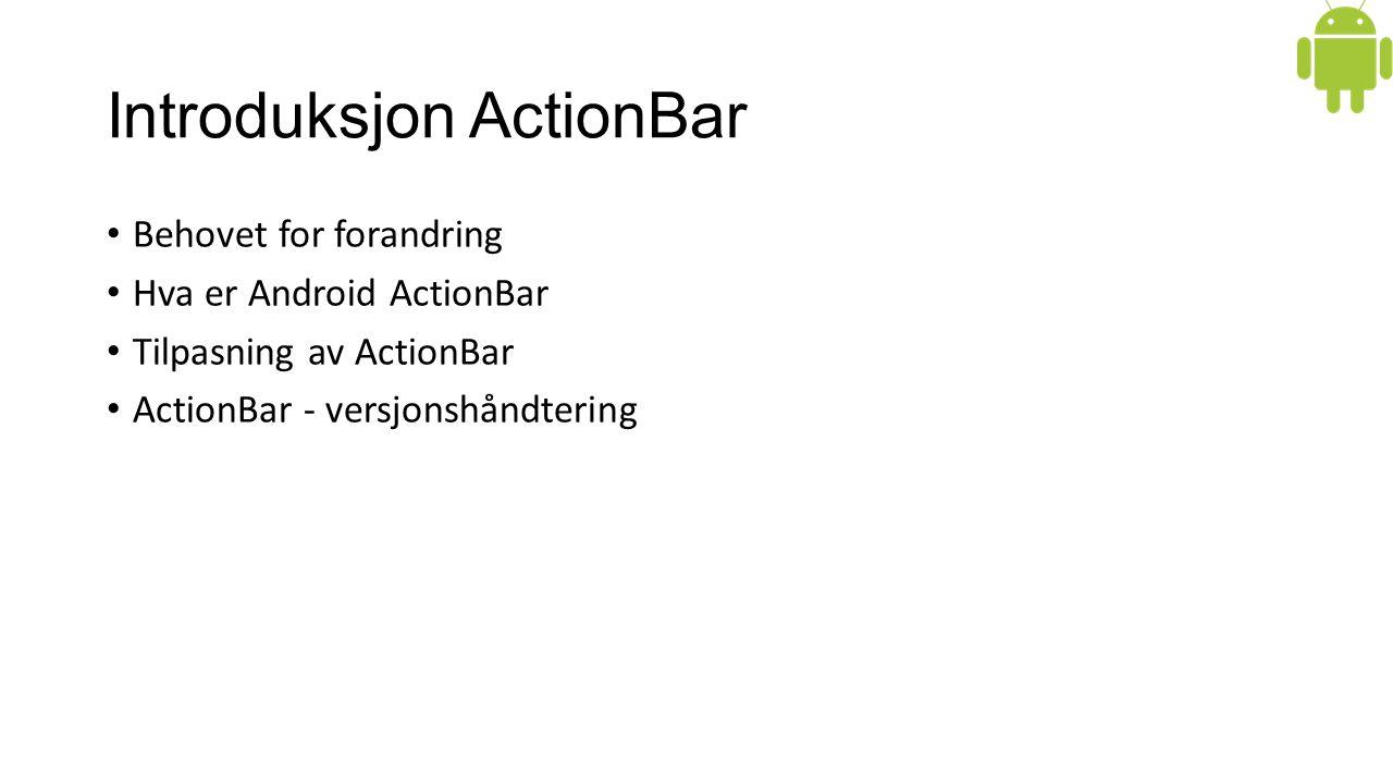 Introduksjon ActionBar Behovet for forandring Hva er Android ActionBar Tilpasning av ActionBar ActionBar - versjonshåndtering