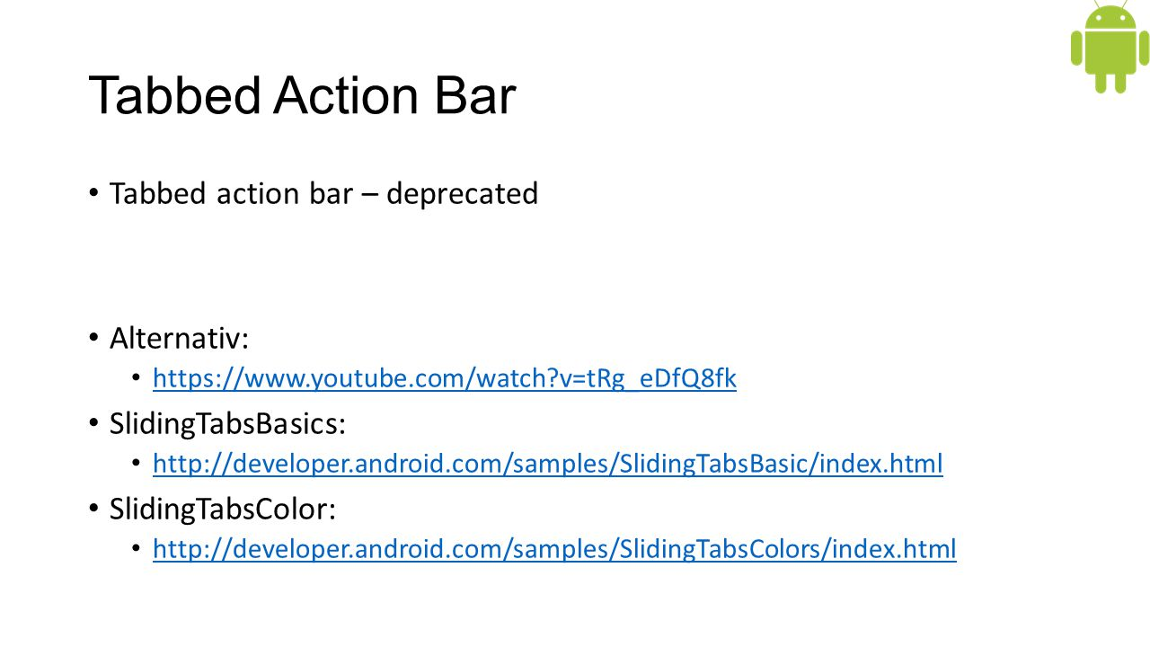 Tabbed Action Bar Tabbed action bar – deprecated Alternativ: https://www.youtube.com/watch?v=tRg_eDfQ8fk SlidingTabsBasics: http://developer.android.com/samples/SlidingTabsBasic/index.html SlidingTabsColor: http://developer.android.com/samples/SlidingTabsColors/index.html