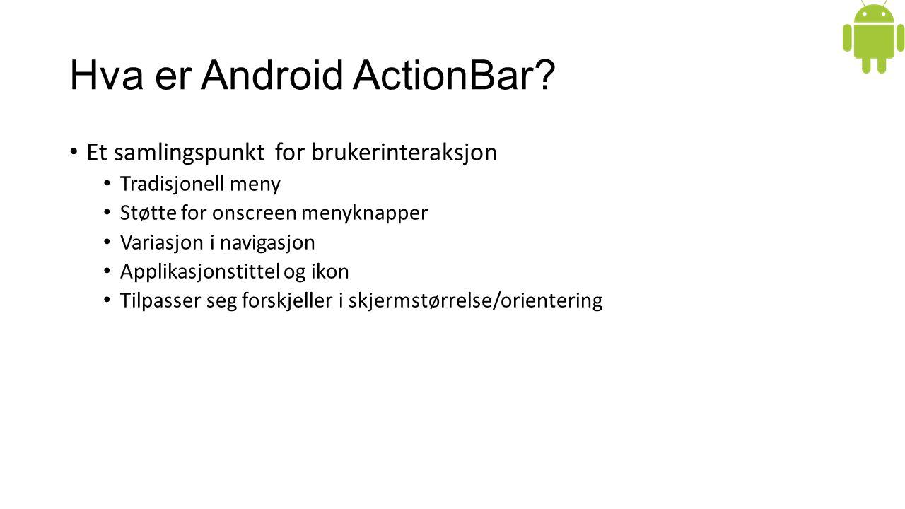 Hva er Android ActionBar? Et samlingspunkt for brukerinteraksjon Tradisjonell meny Støtte for onscreen menyknapper Variasjon i navigasjon Applikasjons