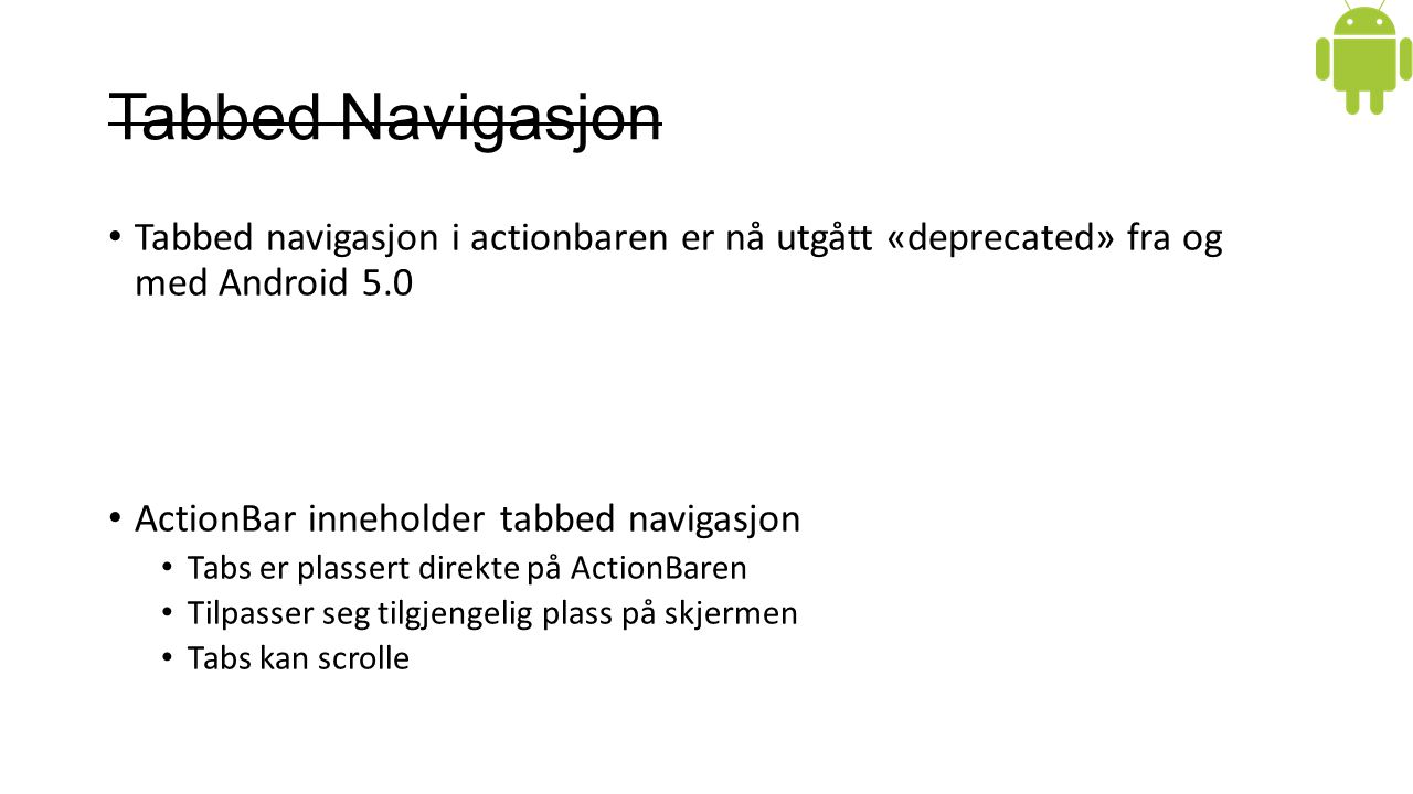 Tabbed Navigasjon Tabbed navigasjon i actionbaren er nå utgått «deprecated» fra og med Android 5.0 ActionBar inneholder tabbed navigasjon Tabs er plassert direkte på ActionBaren Tilpasser seg tilgjengelig plass på skjermen Tabs kan scrolle