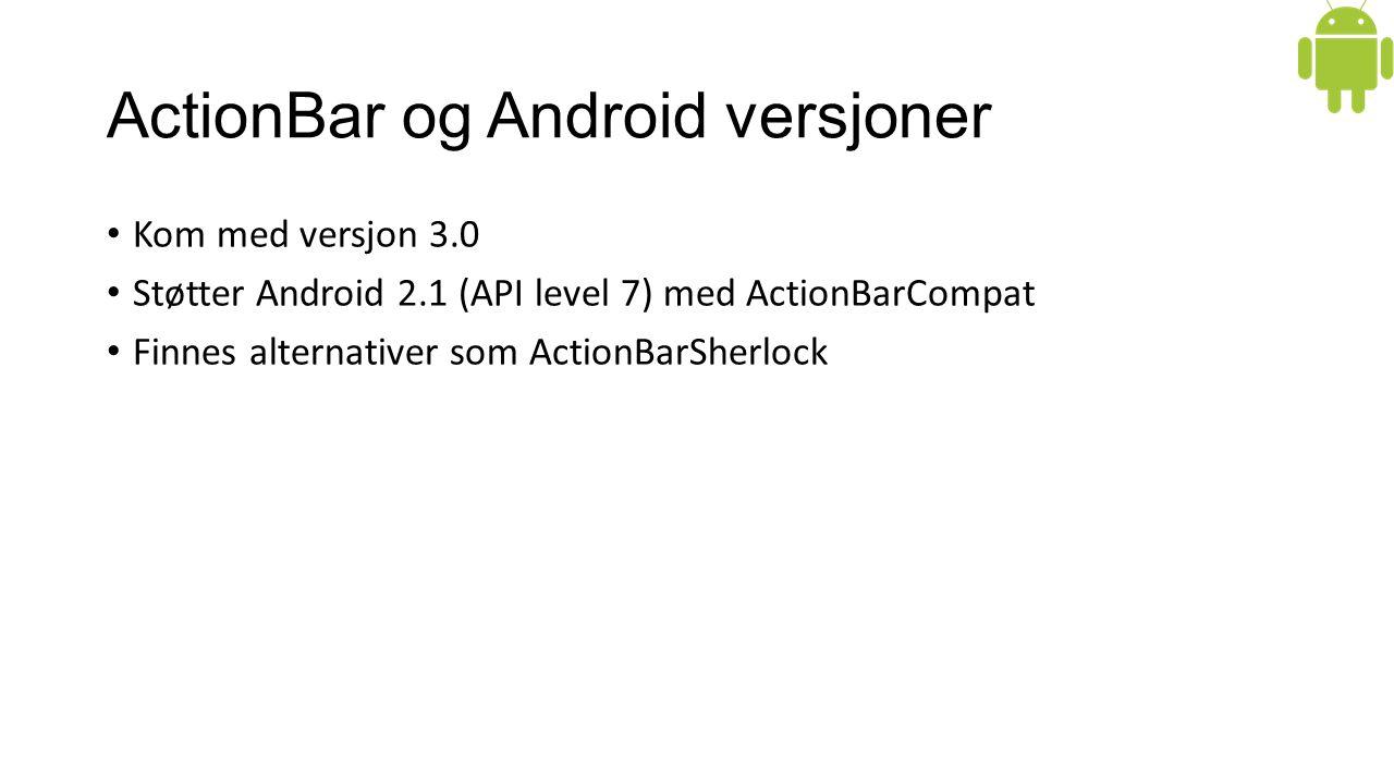 ActionBar og Android versjoner Kom med versjon 3.0 Støtter Android 2.1 (API level 7) med ActionBarCompat Finnes alternativer som ActionBarSherlock