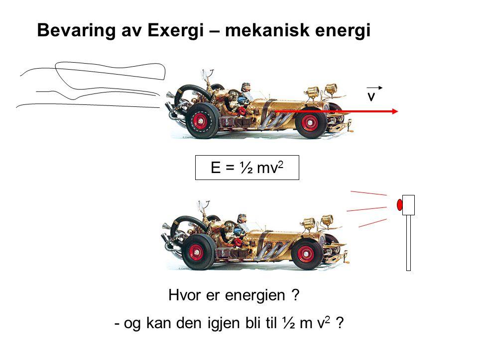 v E = ½ mv 2 Hvor er energien ? - og kan den igjen bli til ½ m v 2 ? Bevaring av Exergi – mekanisk energi