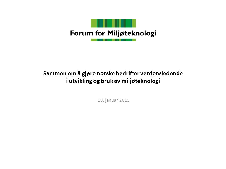 Sammen om å gjøre norske bedrifter verdensledende i utvikling og bruk av miljøteknologi 19. januar 2015