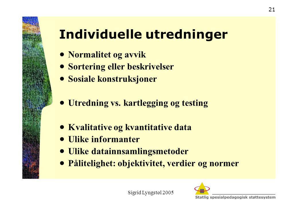 Sigrid Lyngstøl 2005 21 Individuelle utredninger  Normalitet og avvik  Sortering eller beskrivelser  Sosiale konstruksjoner  Utredning vs. kartleg