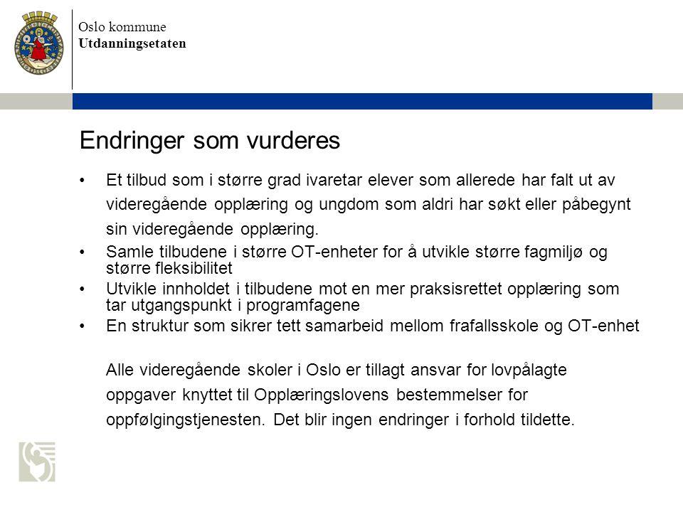 Oslo kommune Utdanningsetaten Endringer som vurderes Et tilbud som i større grad ivaretar elever som allerede har falt ut av videregående opplæring og ungdom som aldri har søkt eller påbegynt sin videregående opplæring.