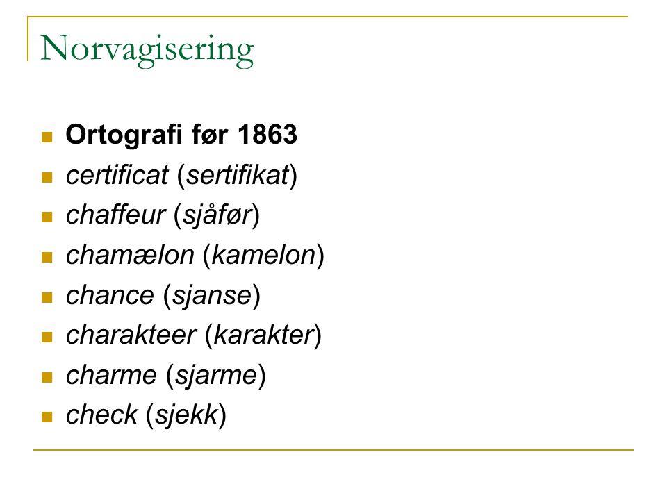 Norvagisering Ortografi før 1863 certificat (sertifikat) chaffeur (sjåfør) chamælon (kamelon) chance (sjanse) charakteer (karakter) charme (sjarme) check (sjekk)