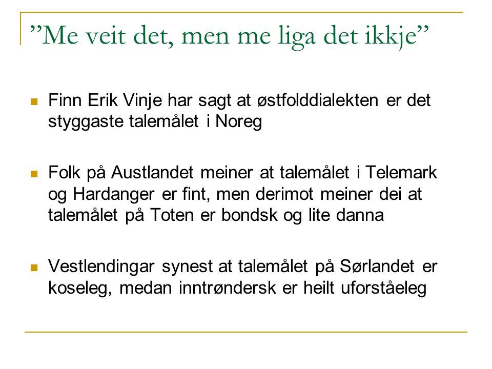 Me veit det, men me liga det ikkje Finn Erik Vinje har sagt at østfolddialekten er det styggaste talemålet i Noreg Folk på Austlandet meiner at talemålet i Telemark og Hardanger er fint, men derimot meiner dei at talemålet på Toten er bondsk og lite danna Vestlendingar synest at talemålet på Sørlandet er koseleg, medan inntrøndersk er heilt uforståeleg