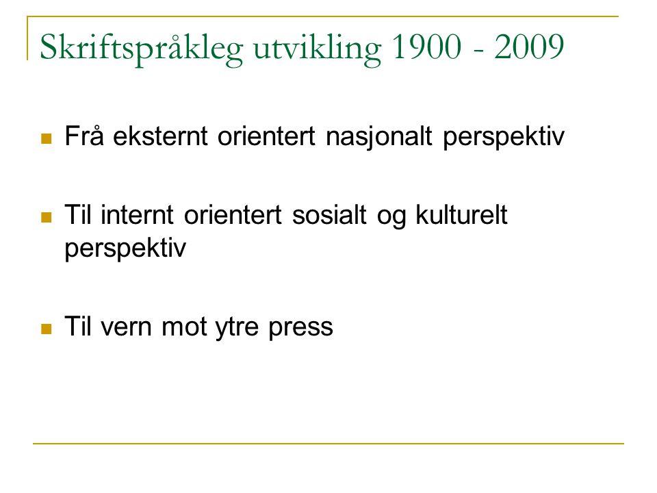 Skriftspråkleg utvikling 1900 - 2009 Frå eksternt orientert nasjonalt perspektiv Til internt orientert sosialt og kulturelt perspektiv Til vern mot ytre press
