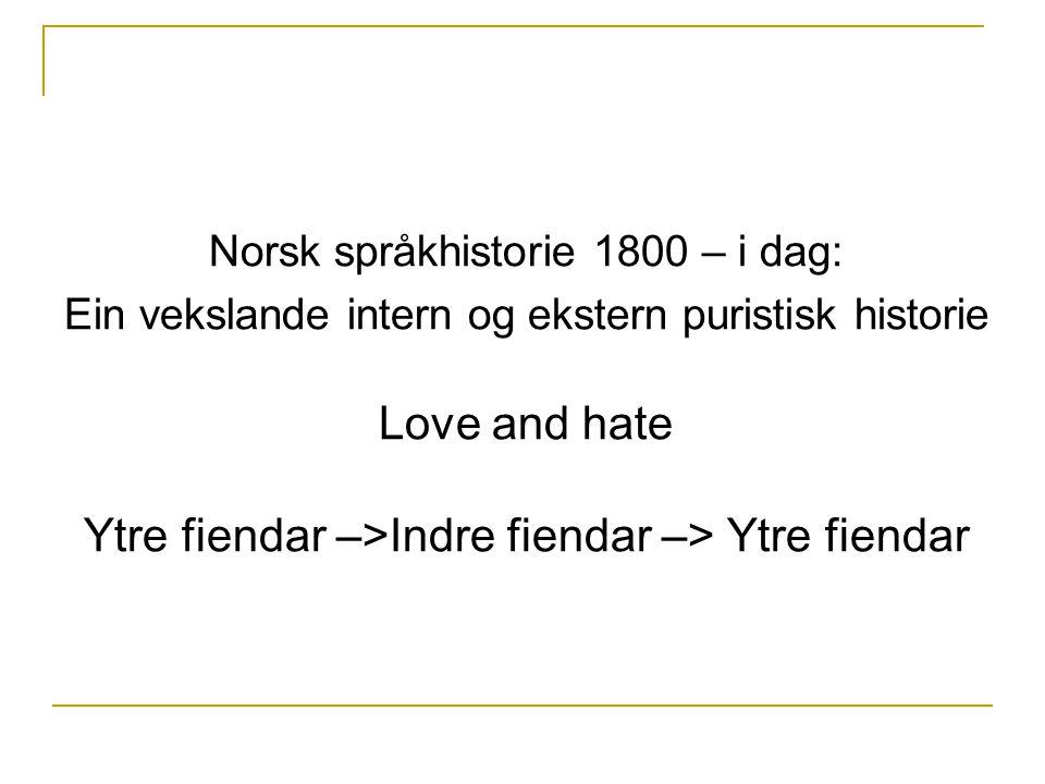 Norsk språkhistorie 1800 – i dag: Ein vekslande intern og ekstern puristisk historie Love and hate Ytre fiendar –>Indre fiendar –> Ytre fiendar
