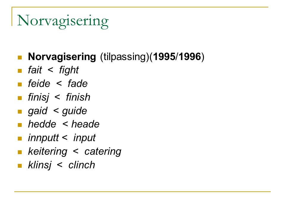 Norvagisering Norvagisering (tilpassing)(1995/1996) fait < fight feide < fade finisj < finish gaid < guide hedde < heade innputt < input keitering < catering klinsj < clinch