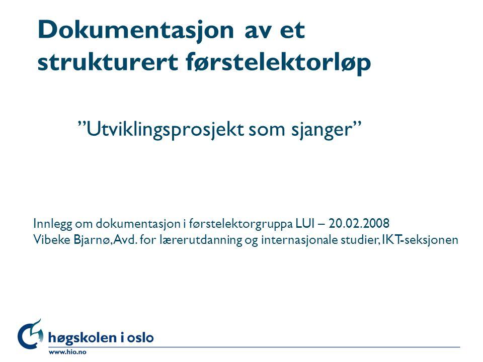 """Høgskolen i Oslo Dokumentasjon av et strukturert førstelektorløp """"Utviklingsprosjekt som sjanger"""" Innlegg om dokumentasjon i førstelektorgruppa LUI –"""