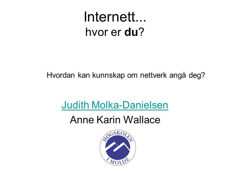 Internett... hvor er du? Judith Molka-Danielsen Anne Karin Wallace Hvordan kan kunnskap om nettverk angå deg?