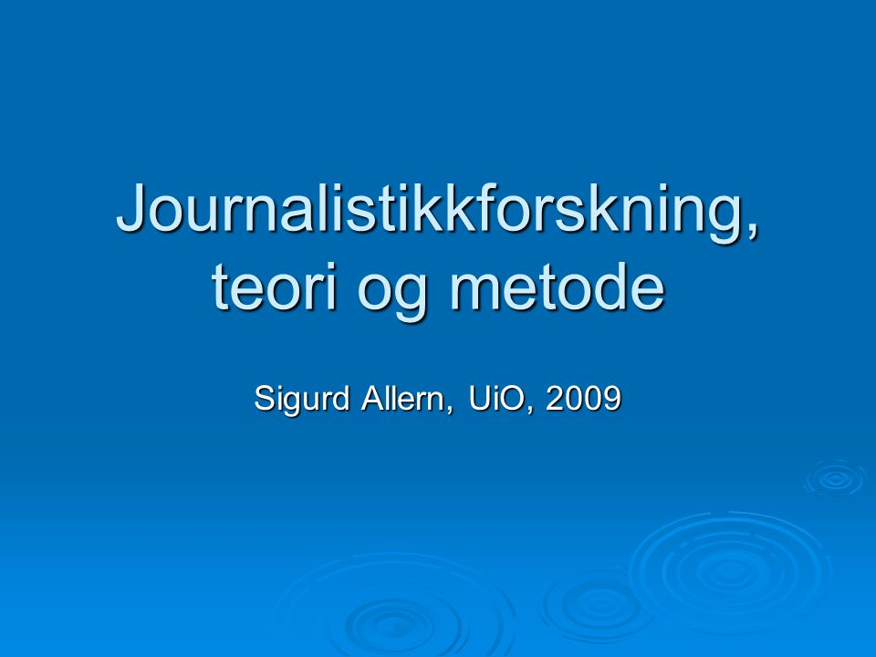 Journalistikkforskning, teori og metode Sigurd Allern, UiO, 2009